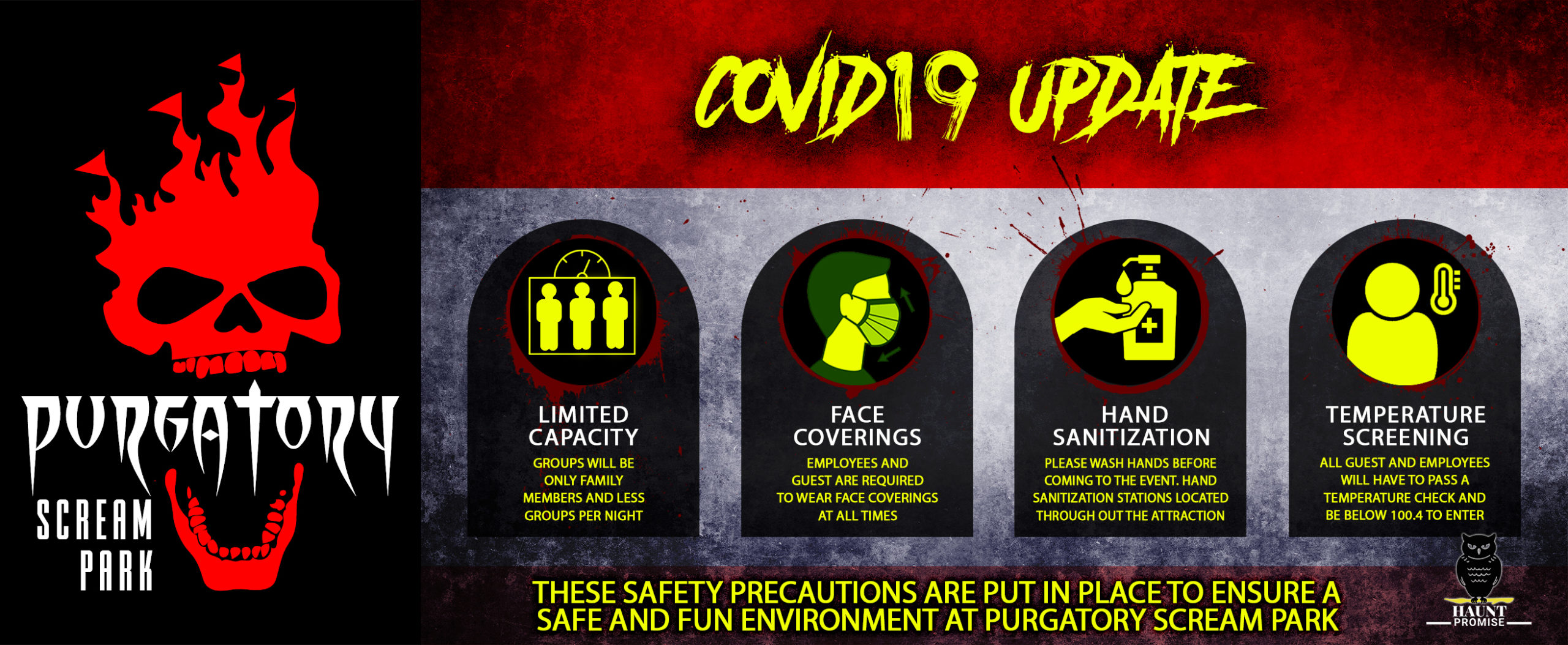 "This is a banner detailing safety precautions for the 2020 Haunted House season titled, ""Covid 19 Update."" The side of the banner has the red and white Purgatory Scream Park skull logo. The center of the banner has four illustrations with captions on each. The first illustration is a box with three people figures inside. Underneath the image states ""limited capacity, groups will be only family members and less groups per night. The second image is of a person's face covered with a surgical type mask. Underneath the image states, ""employees and guests are required to wear face coverings at all times. The third image is of a hand and a bottle of hand sanitizer. Beneath the image states, ""hand sanitization, Please wash hands before coming to the event. Hand sanitization stations located throughout the attraction."" The fourth and last image is of a person shape next to a thermometer. Under the image it states, ""Temperature screening, all guests and employees will have to pass a temperature check and be below 100.4 to enter. At the bottom of the banner it says,""These safety precautions are put in place to ensure a safe and fun environment at purgatory scream park. The bottom corner has a small image of an owl above the words, ""Haunt Promise."""